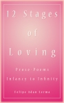 12 Stages of Loving - Infancy to Infinity, Prose Poems