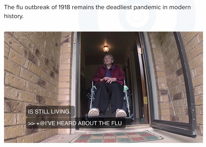 WFAA - 109-year-old North Texas woman shares story of surviving 1918 pandemic https://www.wfaa.com/article/features/109-year-old-north-texas-woman-shares-story-of-surviving-1918-pandemic/287-d6cdab1e-93df-48f8-9042-42758a0bbe4c